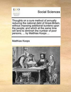Thoughts on a Sure Method of Annually Reducing the National Debt of Great-Britain, Without Imposing Additional Burdens Upon the People; And Which at the Same Time Will Tend to Diminish the Number of Poor Persons, ... by Matthias Koops ...
