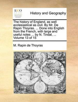 The History of England, as Well Ecclesiastical as Civil. by Mr. de Rapin Thoyras. ... Done Into English from the French, with Large and Useful Notes ... by N. Tindal, ... Volume 13 of 15