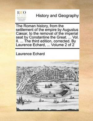 The Roman History, from the Settlement of the Empire by Augustus Caesar, to the Removal of the Imperial Seat by Constantine the Great. ... Vol. II. ... the Third Edition, Corrected. by Laurence Echard, ... Volume 2 of 2