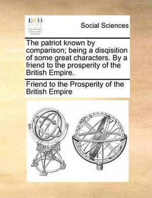 The Patriot Known by Comparison; Being a Disqisition of Some Great Characters. by a Friend to the Prosperity of the British Empire.