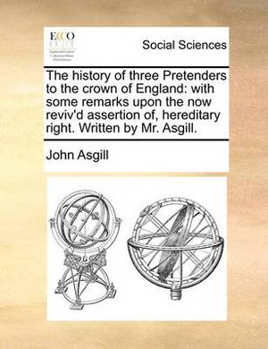 The History of Three Pretenders to the Crown of England: With Some Remarks Upon the Now Reviv'd Assertion Of, Hereditary Right. Written by Mr. Asgill.
