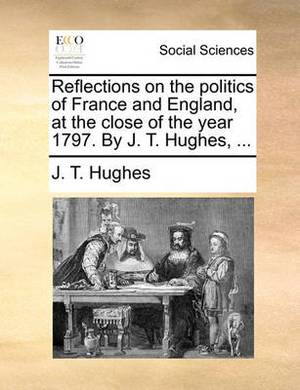 Reflections on the Politics of France and England, at the Close of the Year 1797. by J. T. Hughes, ...