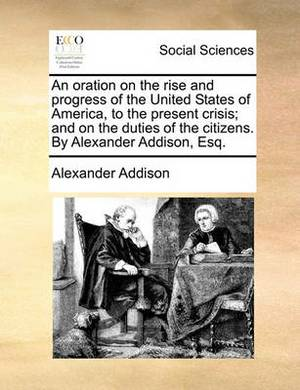 An Oration on the Rise and Progress of the United States of America, to the Present Crisis; And on the Duties of the Citizens. by Alexander Addison, Esq.