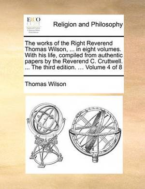 The Works of the Right Reverend Thomas Wilson, ... in Eight Volumes. with His Life, Compiled from Authentic Papers by the Reverend C. Cruttwell. ... the Third Edition. ... Volume 4 of 8