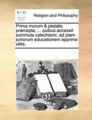 Prima Morum & Pietatis Praecepta, ... Quibus Accessit Summula Catechismi, Ad Piam Juniorum Educationem Apprime Utilis.