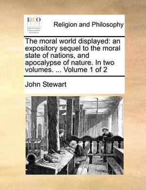 The Moral World Displayed: An Expository Sequel to the Moral State of Nations, and Apocalypse of Nature. in Two Volumes. ... Volume 1 of 2