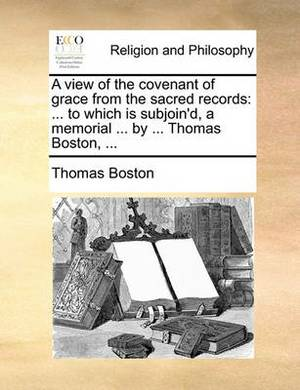 A View of the Covenant of Grace from the Sacred Records: ... to Which Is Subjoin'd, a Memorial ... by ... Thomas Boston, ...