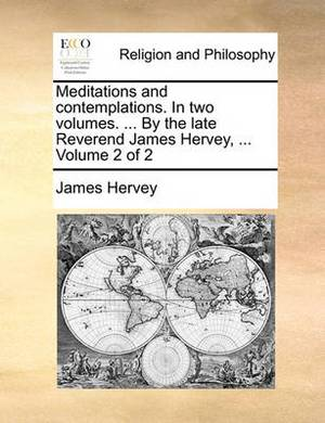 Meditations and Contemplations. in Two Volumes. ... by the Late Reverend James Hervey, ... Volume 2 of 2