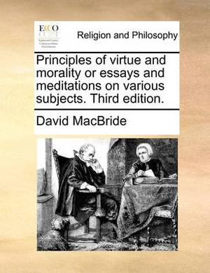 Principles of Virtue and Morality or Essays and Meditations on Various Subjects. Third Edition.