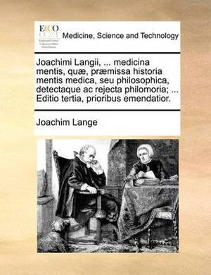 Joachimi Langii, ... Medicina Mentis, Quae, Praemissa Historia Mentis Medica, Seu Philosophica, Detectaque AC Rejecta Philomoria; ... Editio Tertia, Prioribus Emendatior.