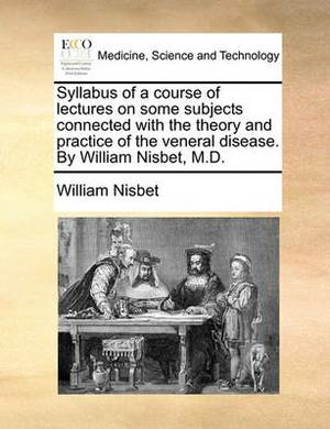 Syllabus of a Course of Lectures on Some Subjects Connected with the Theory and Practice of the Veneral Disease. by William Nisbet, M.D.