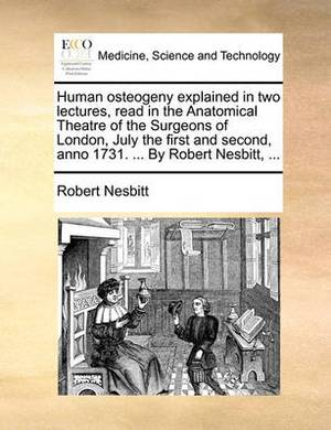 Human Osteogeny Explained in Two Lectures, Read in the Anatomical Theatre of the Surgeons of London. July the First and Second, Anno 1731. ... by Robert Nesbitt,