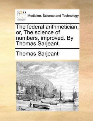 The Federal Arithmetician, Or, the Science of Numbers, Improved. by Thomas Sarjeant.
