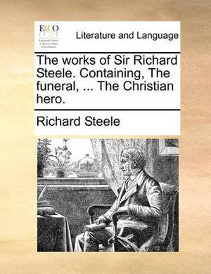 The Works of Sir Richard Steele. Containing, the Funeral, ... the Christian Hero.