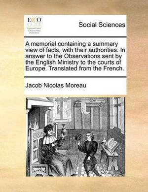 A Memorial Containing a Summary View of Facts, with Their Authorities. in Answer to the Observations Sent by the English Ministry to the Courts of Europe. Translated from the French.