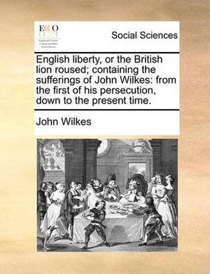 English Liberty, or the British Lion Roused; Containing the Sufferings of John Wilkes: From the First of His Persecution, Down to the Present Time.
