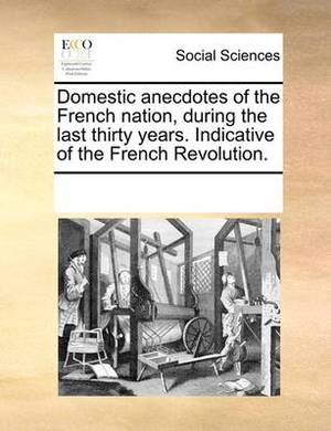 Domestic Anecdotes of the French Nation, During the Last Thirty Years. Indicative of the French Revolution.