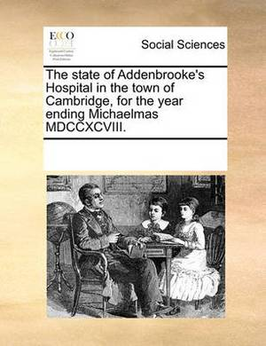 The State of Addenbrooke's Hospital in the Town of Cambridge, for the Year Ending Michaelmas MDCCXCVIII.