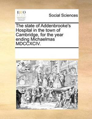 The State of Addenbrooke's Hospital in the Town of Cambridge, for the Year Ending Michaelmas MDCCXCIV.