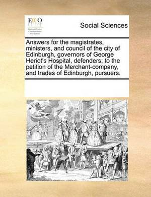 Answers for the Magistrates, Ministers, and Council of the City of Edinburgh, Governors of George Heriot's Hospital, Defenders; To the Petition of the Merchant-Company, and Trades of Edinburgh, Pursuers.