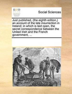 Just Published, (the Eighth Edition, ) an Account of the Late Insurrection in Ireland; In Which Is Laid Open, the Secret Correspondence Between the United Irish and the French Government, ...