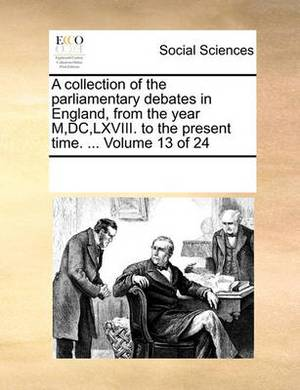 A Collection of the Parliamentary Debates in England, from the Year M, DC, LXVIII. to the Present Time. ... Volume 13 of 24