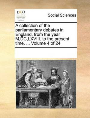 A Collection of the Parliamentary Debates in England, from the Year M, DC, LXVIII. to the Present Time. ... Volume 4 of 24