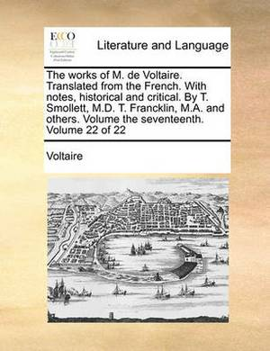 The Works of M. de Voltaire. Translated from the French. with Notes, Historical and Critical. by T. Smollett, M.D. T. Francklin, M.A. and Others. Volume the Seventeenth. Volume 22 of 22