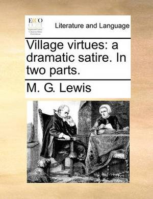 Village Virtues: A Dramatic Satire. in Two Parts.