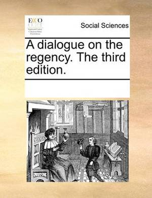 A Dialogue on the Regency. the Third Edition.