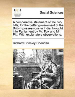 A Comparative Statement of the Two Bills, for the Better Government of the British Possessions in India, Brought Into Parliament by Mr. Fox and Mr. Pitt. with Explanatory Observations.
