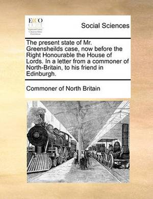 The Present State of Mr. Greensheilds Case, Now Before the Right Honourable the House of Lords. in a Letter from a Commoner of North-Britain, to His Friend in Edinburgh.