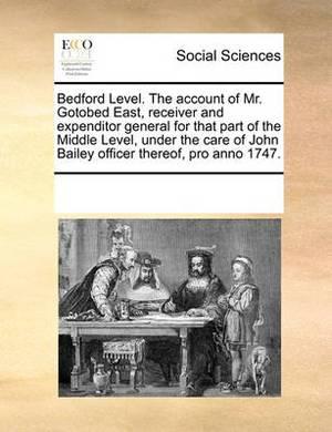 Bedford Level. the Account of Mr. Gotobed East, Receiver and Expenditor General for That Part of the Middle Level, Under the Care of John Bailey Officer Thereof, Pro Anno 1747.