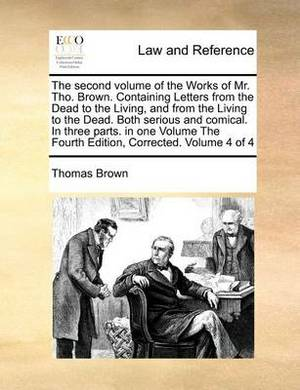 The Second Volume of the Works of Mr. Tho. Brown. Containing Letters from the Dead to the Living, and from the Living to the Dead. Both Serious and Comical. in Three Parts. in One Volume the Fourth Edition, Corrected. Volume 4 of 4