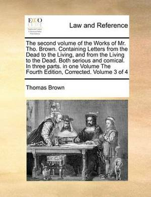 The Second Volume of the Works of Mr. Tho. Brown. Containing Letters from the Dead to the Living, and from the Living to the Dead. Both Serious and Comical. in Three Parts. in One Volume the Fourth Edition, Corrected. Volume 3 of 4