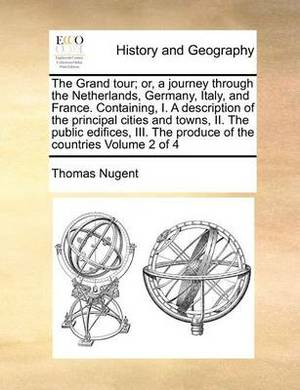 The Grand Tour; Or, a Journey Through the Netherlands, Germany, Italy, and France. Containing, I. a Description of the Principal Cities and Towns, II. the Public Edifices, III. the Produce of the Countries Volume 2 of 4