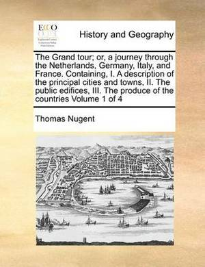 The Grand Tour; Or, a Journey Through the Netherlands, Germany, Italy, and France. Containing, I. a Description of the Principal Cities and Towns, II. the Public Edifices, III. the Produce of the Countries Volume 1 of 4