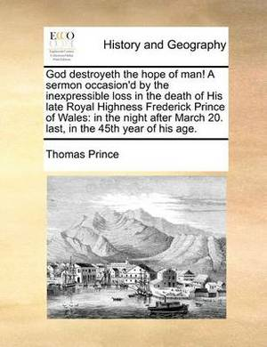 God Destroyeth the Hope of Man! a Sermon Occasion'd by the Inexpressible Loss in the Death of His Late Royal Highness Frederick Prince of Wales: In the Night After March 20. Last, in the 45th Year of His Age