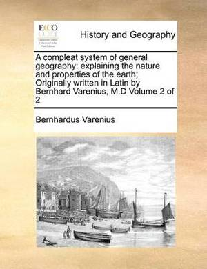 A Compleat System of General Geography: Explaining the Nature and Properties of the Earth; Originally Written in Latin by Bernhard Varenius, M.D Volume 2 of 2