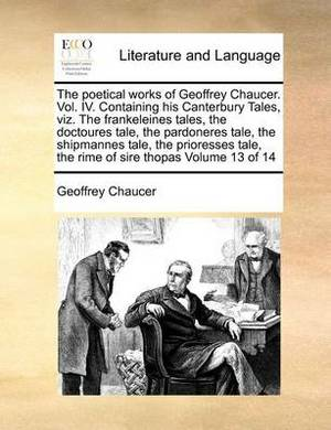 The Poetical Works of Geoffrey Chaucer. Vol. IV. Containing His Canterbury Tales, Viz. the Frankeleines Tales, the Doctoures Tale, the Pardoneres Tale, the Shipmannes Tale, the Prioresses Tale, the Rime of Sire Thopas Volume 13 of 14