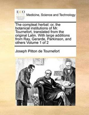 The Compleat Herbal: Or, the Botanical Institutions of Mr. Tournefort, Translated from the Original Latin. with Large Additions from Ray, Gerarde, Parkinson, and Others Volume 1 of 2