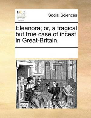 Eleanora; Or, a Tragical But True Case of Incest in Great-Britain.