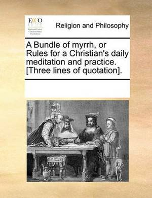 A Bundle of Myrrh, or Rules for a Christian's Daily Meditation and Practice. [Three Lines of Quotation].