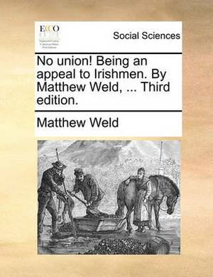 No Union! Being an Appeal to Irishmen. by Matthew Weld, ... Third Edition.