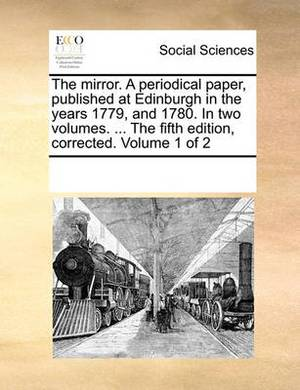 The Mirror. a Periodical Paper, Published at Edinburgh in the Years 1779, and 1780. in Two Volumes. ... the Fifth Edition, Corrected. Volume 1 of 2