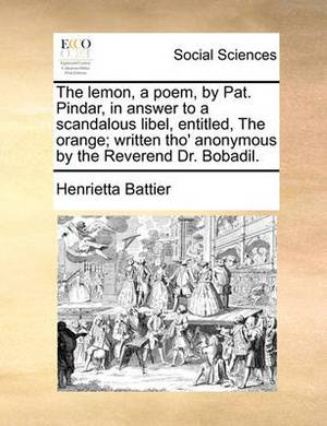 The Lemon, a Poem, by Pat. Pindar, in Answer to a Scandalous Libel, Entitled, the Orange; Written Tho' Anonymous by the Reverend Dr. Bobadil.