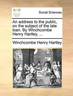 An Address to the Public, on the Subject of the Late Loan. by Winchcombe Henry Hartley, ...