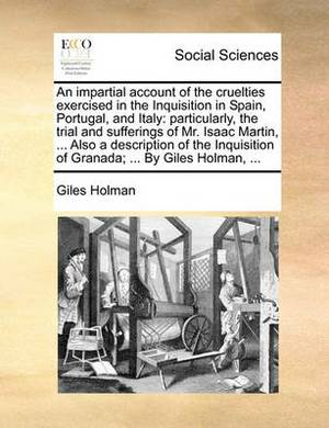An Impartial Account of the Cruelties Exercised in the Inquisition in Spain, Portugal, and Italy: Particularly, the Trial and Sufferings of Mr. Isaac Martin, ... Also a Description of the Inquisition of Granada; ... by Giles Holman, ...
