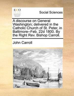A Discourse on General Washington; Delivered in the Catholic Church of St. Peter, in Baltimore--Feb. 22d 1800. by the Right REV. Bishop Carroll.