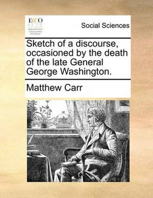 Sketch of a Discourse, Occasioned by the Death of the Late General George Washington.